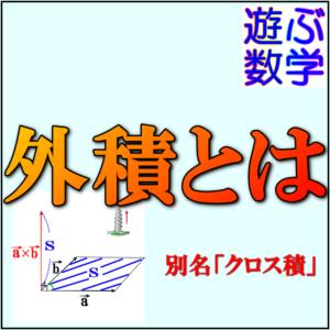 外積(クロス積)とは?ベクトルの外積の意味や計算方法などをわかりやすく解説!