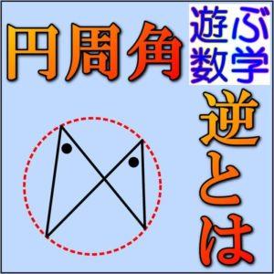 円周角の定理の逆はなぜ成り立つのか?【証明と問題の解き方とは】