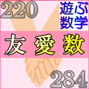 友愛数とは220と284みたいな組のことです【婚約数・社交数もあわせて解説】
